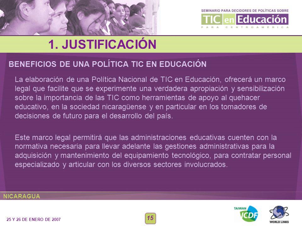 NICARAGUA 25 Y 26 DE ENERO DE 2007 15 BENEFICIOS DE UNA POLÍTICA TIC EN EDUCACIÓN 1. JUSTIFICACIÓN La elaboración de una Política Nacional de TIC en E