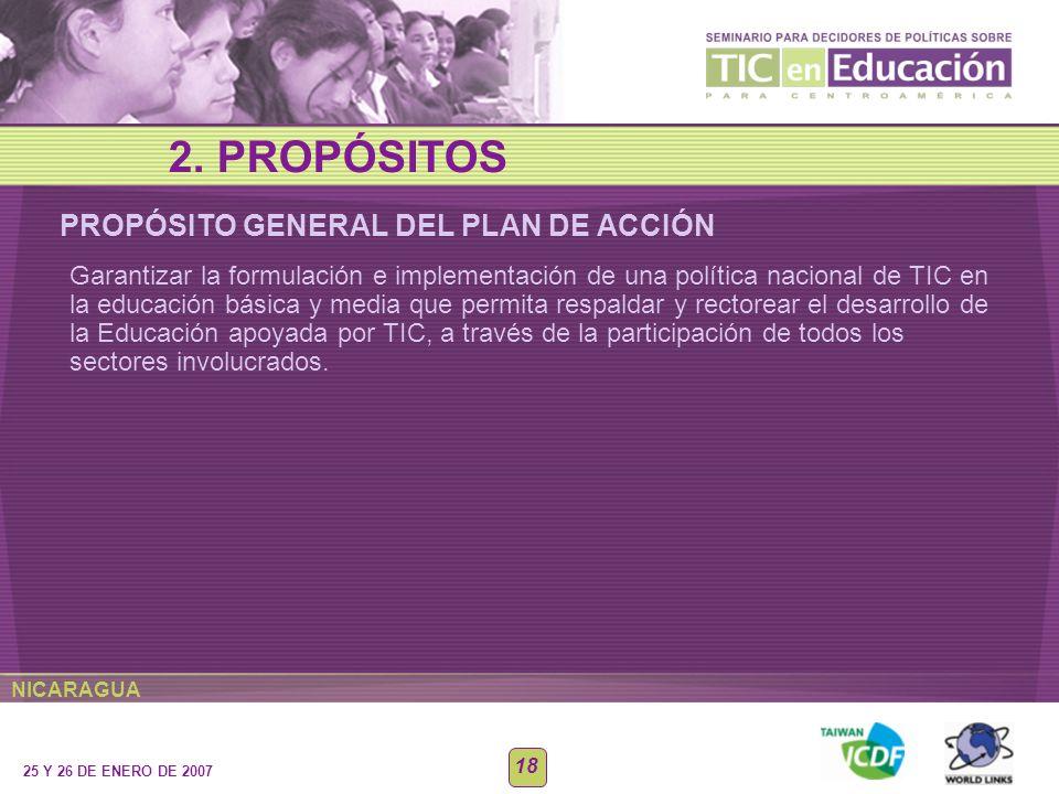 NICARAGUA 25 Y 26 DE ENERO DE 2007 18 PROPÓSITO GENERAL DEL PLAN DE ACCIÓN 2. PROPÓSITOS Garantizar la formulación e implementación de una política na