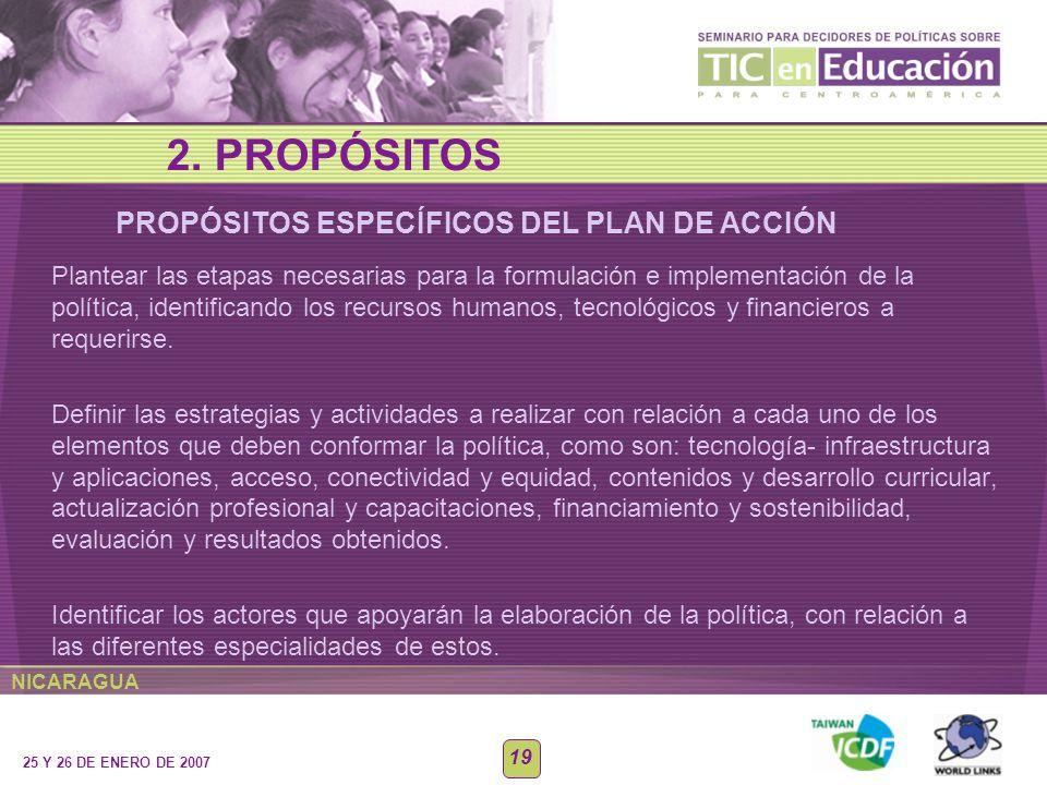 NICARAGUA 25 Y 26 DE ENERO DE 2007 19 PROPÓSITOS ESPECÍFICOS DEL PLAN DE ACCIÓN 2. PROPÓSITOS Plantear las etapas necesarias para la formulación e imp
