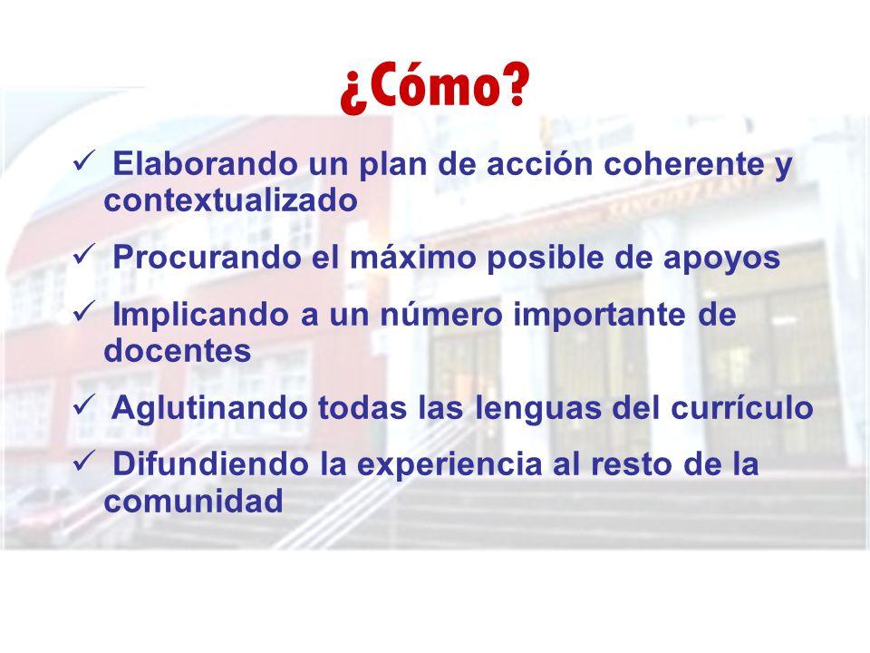 ¿Cómo? Elaborando un plan de acción coherente y contextualizado Procurando el máximo posible de apoyos Implicando a un número importante de docentes A
