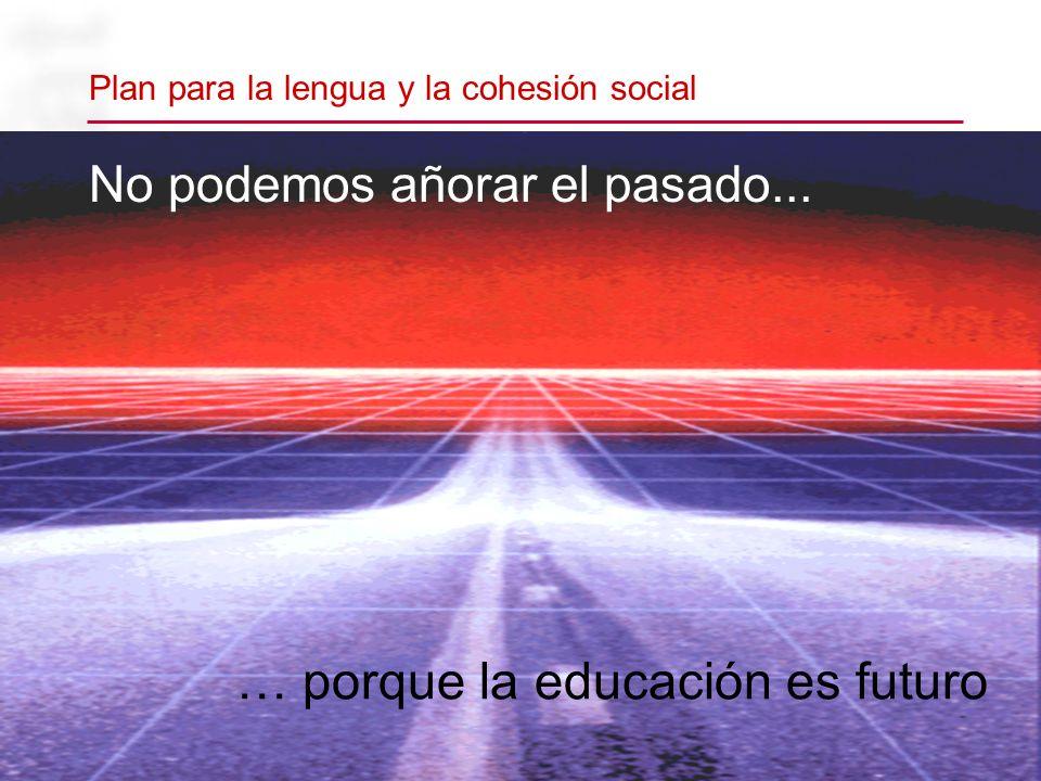 … porque la educación es futuro No podemos añorar el pasado... Plan para la lengua y la cohesión social