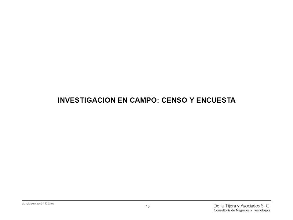 gto1/gto1gep4.ppt/01.30.03/etc 15 INVESTIGACION EN CAMPO: CENSO Y ENCUESTA