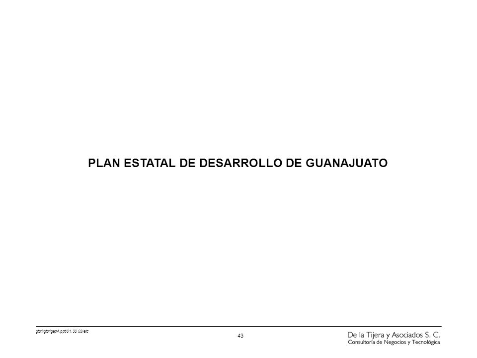 gto1/gto1gep4.ppt/01.30.03/etc 43 PLAN ESTATAL DE DESARROLLO DE GUANAJUATO