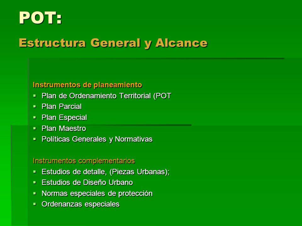 POT: Estructura General y Alcance Instrumentos de planeamiento Plan de Ordenamiento Territorial (POT Plan de Ordenamiento Territorial (POT Plan Parcia