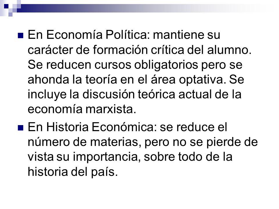 En Economía Política: mantiene su carácter de formación crítica del alumno. Se reducen cursos obligatorios pero se ahonda la teoría en el área optativ