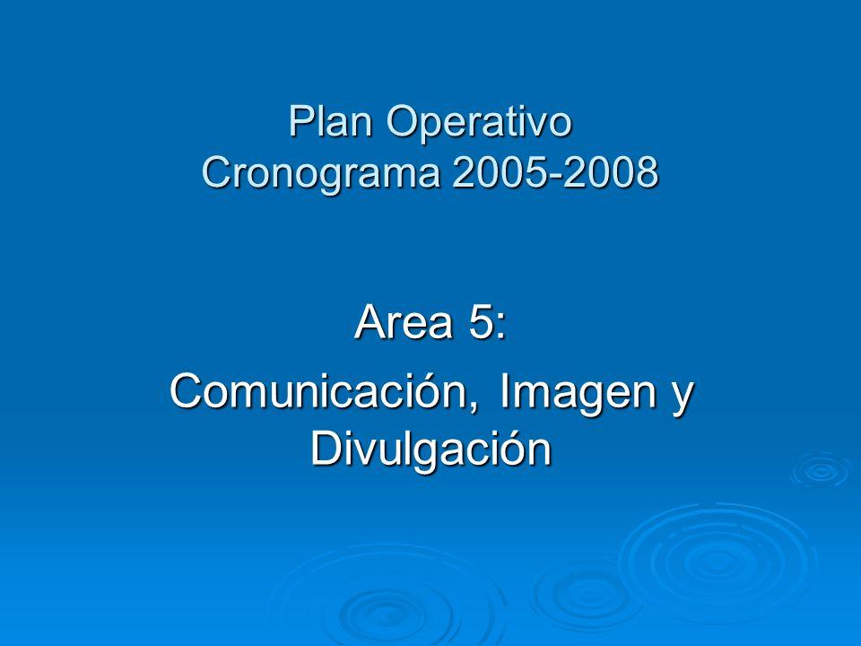 Plan Operativo Cronograma 2005-2008 Area 5: Comunicación, Imagen y Divulgación