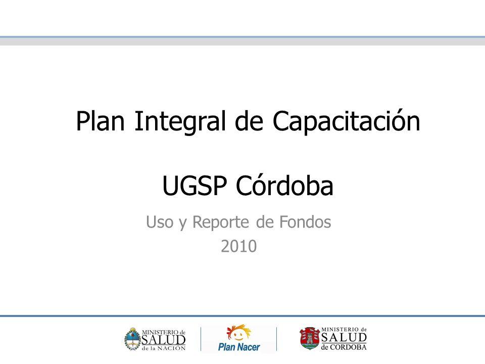 Plan Integral de Capacitación UGSP Córdoba Uso y Reporte de Fondos 2010