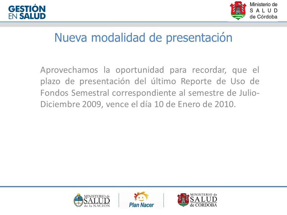 Nueva modalidad de presentación Aprovechamos la oportunidad para recordar, que el plazo de presentación del último Reporte de Uso de Fondos Semestral correspondiente al semestre de Julio- Diciembre 2009, vence el día 10 de Enero de 2010.