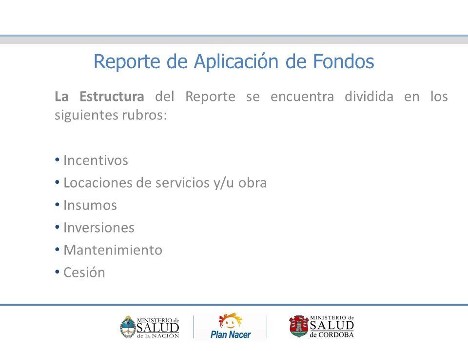 Reporte de Aplicación de Fondos La Estructura del Reporte se encuentra dividida en los siguientes rubros: Incentivos Locaciones de servicios y/u obra Insumos Inversiones Mantenimiento Cesión