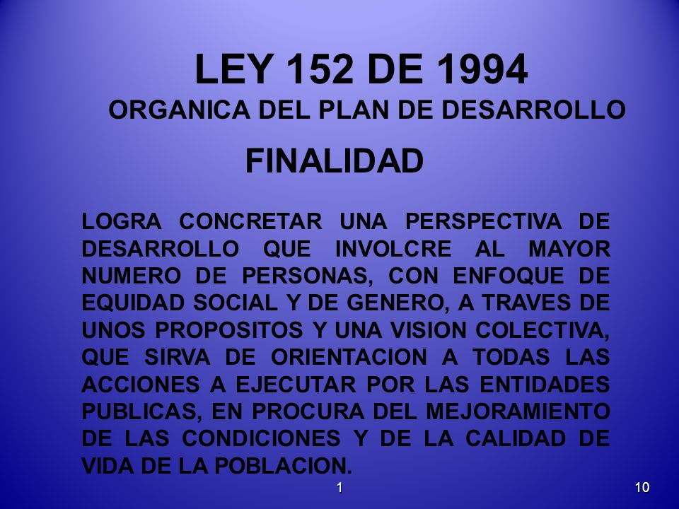 LEY 152 DE 1994 ORGANICA DEL PLAN DE DESARROLLO FINALIDAD LOGRA CONCRETAR UNA PERSPECTIVA DE DESARROLLO QUE INVOLCRE AL MAYOR NUMERO DE PERSONAS, CON