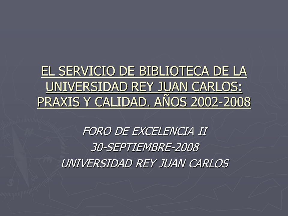 EL SERVICIO DE BIBLIOTECA DE LA UNIVERSIDAD REY JUAN CARLOS: PRAXIS Y CALIDAD. AÑOS 2002-2008 FORO DE EXCELENCIA II 30-SEPTIEMBRE-2008 UNIVERSIDAD REY