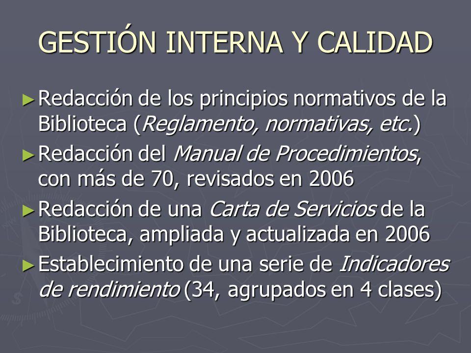 GESTIÓN INTERNA Y CALIDAD Redacción de los principios normativos de la Biblioteca (Reglamento, normativas, etc.) Redacción de los principios normativos de la Biblioteca (Reglamento, normativas, etc.) Redacción del Manual de Procedimientos, con más de 70, revisados en 2006 Redacción del Manual de Procedimientos, con más de 70, revisados en 2006 Redacción de una Carta de Servicios de la Biblioteca, ampliada y actualizada en 2006 Redacción de una Carta de Servicios de la Biblioteca, ampliada y actualizada en 2006 Establecimiento de una serie de Indicadores de rendimiento (34, agrupados en 4 clases) Establecimiento de una serie de Indicadores de rendimiento (34, agrupados en 4 clases)