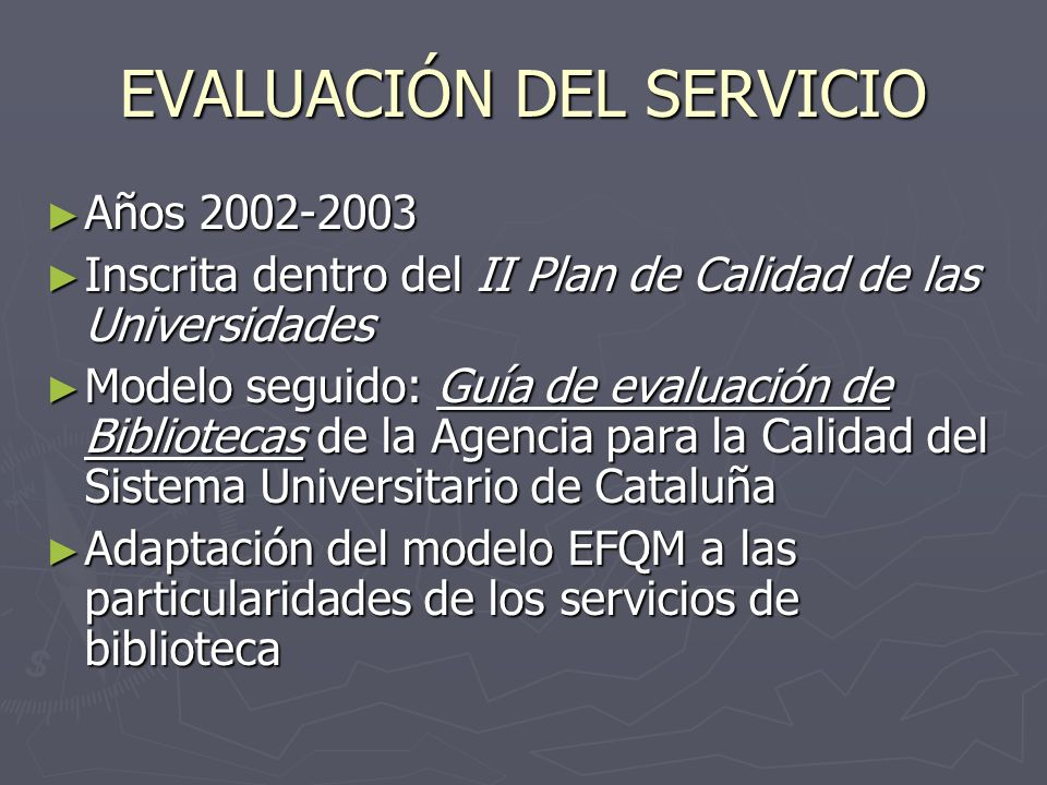 EVALUACIÓN DEL SERVICIO Años 2002-2003 Años 2002-2003 Inscrita dentro del II Plan de Calidad de las Universidades Inscrita dentro del II Plan de Calidad de las Universidades Modelo seguido: Guía de evaluación de Bibliotecas de la Agencia para la Calidad del Sistema Universitario de Cataluña Modelo seguido: Guía de evaluación de Bibliotecas de la Agencia para la Calidad del Sistema Universitario de Cataluña Adaptación del modelo EFQM a las particularidades de los servicios de biblioteca Adaptación del modelo EFQM a las particularidades de los servicios de biblioteca
