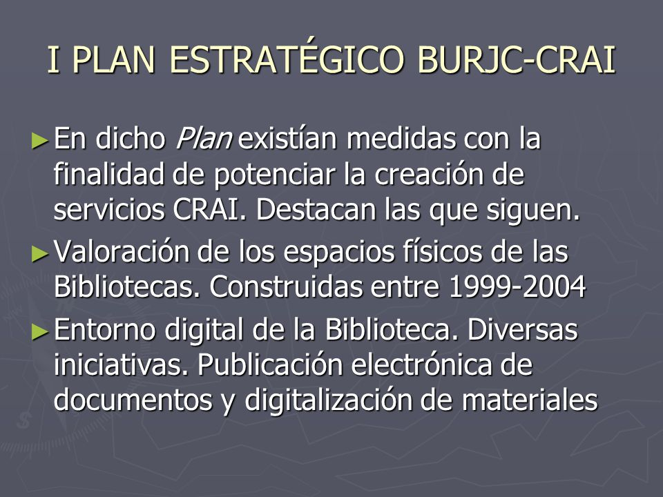 I PLAN ESTRATÉGICO BURJC-CRAI Proyectos relacionados con el entorno digital: e-ciencia suscrito con la Comunidad de Madrid a través del Consorcio Madroño Proyectos relacionados con el entorno digital: e-ciencia suscrito con la Comunidad de Madrid a través del Consorcio Madroño En nuestra Biblioteca, tal proyecto está operativo desde 2007.