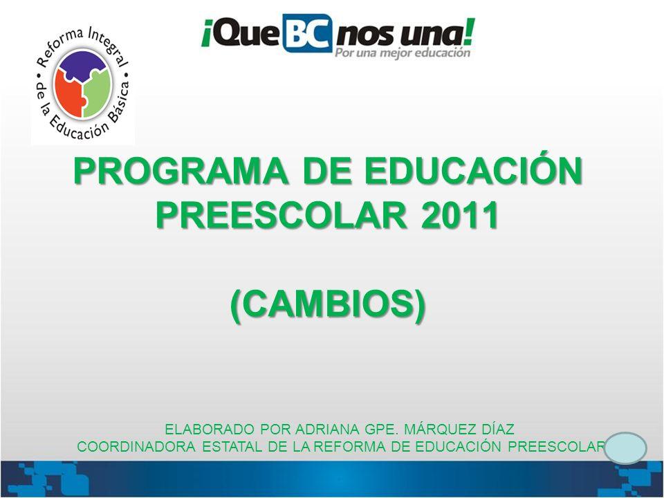 PROGRAMA DE EDUCACIÓN PREESCOLAR 2011 (CAMBIOS) ELABORADO POR ADRIANA GPE. MÁRQUEZ DÍAZ COORDINADORA ESTATAL DE LA REFORMA DE EDUCACIÓN PREESCOLAR