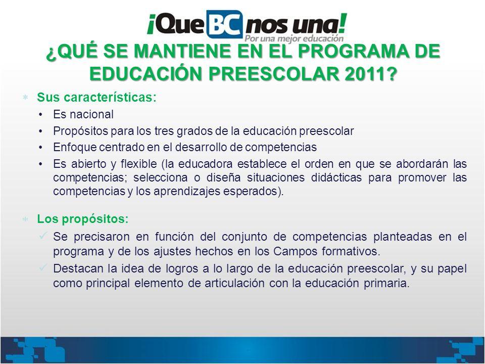 ¿QUÉ SE MANTIENE EN EL PROGRAMA DE EDUCACIÓN PREESCOLAR 2011? Sus características: Es nacional Propósitos para los tres grados de la educación preesco