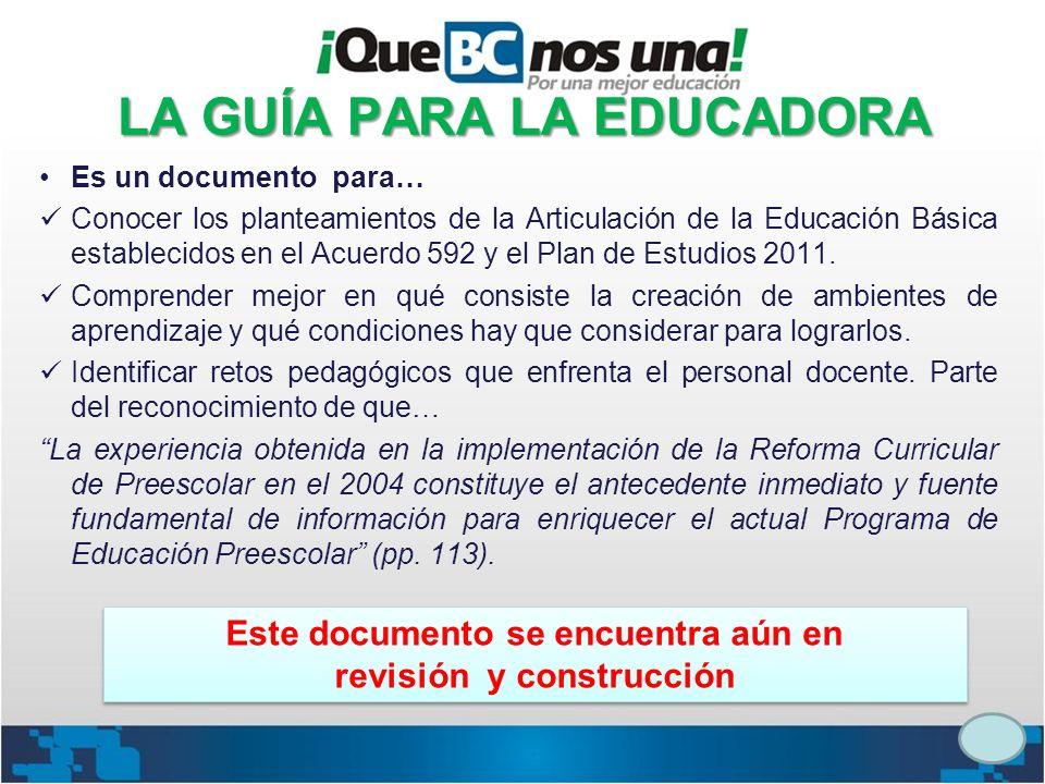 LA GUÍA PARA LA EDUCADORA Es un documento para… Conocer los planteamientos de la Articulación de la Educación Básica establecidos en el Acuerdo 592 y