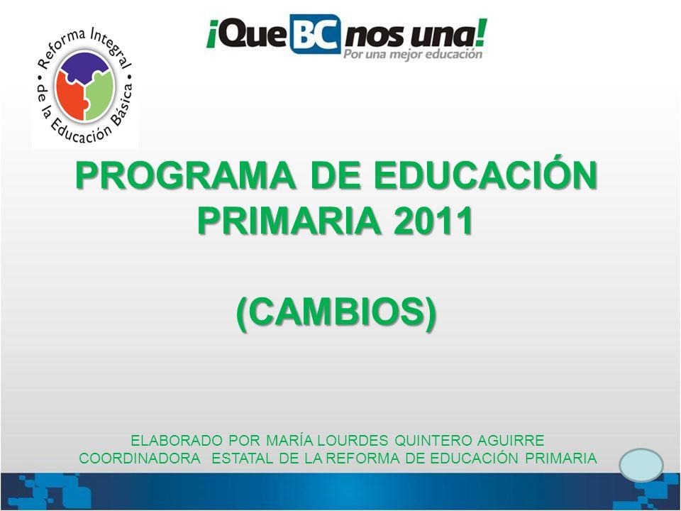 PROGRAMA DE EDUCACIÓN PRIMARIA 2011 (CAMBIOS) ELABORADO POR MARÍA LOURDES QUINTERO AGUIRRE COORDINADORA ESTATAL DE LA REFORMA DE EDUCACIÓN PRIMARIA