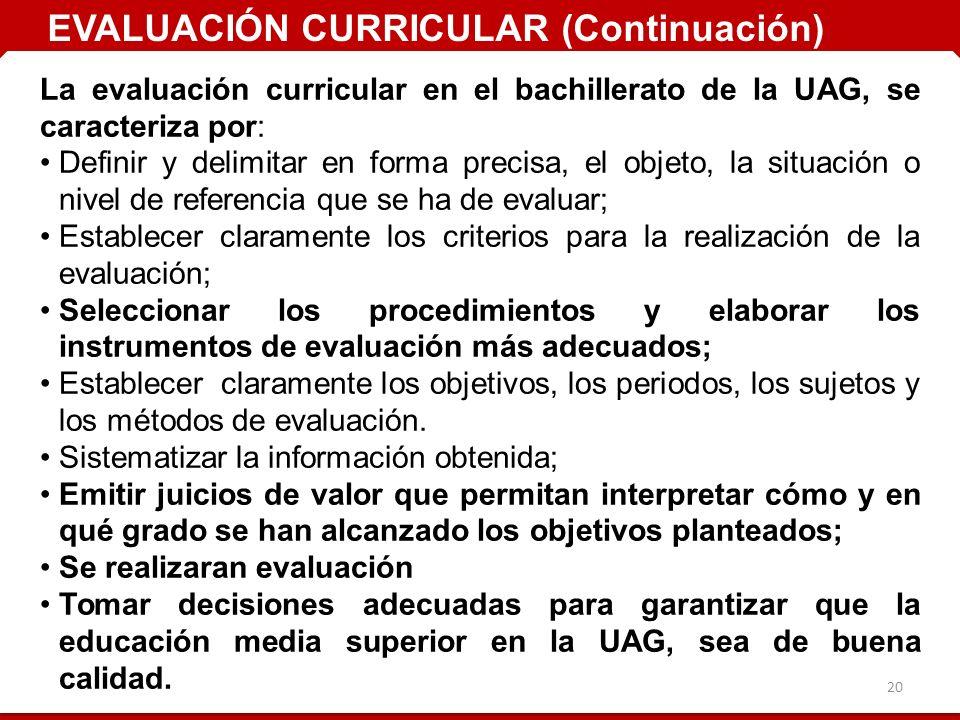 20 La evaluación curricular en el bachillerato de la UAG, se caracteriza por: Definir y delimitar en forma precisa, el objeto, la situación o nivel de referencia que se ha de evaluar; Establecer claramente los criterios para la realización de la evaluación; Seleccionar los procedimientos y elaborar los instrumentos de evaluación más adecuados; Establecer claramente los objetivos, los periodos, los sujetos y los métodos de evaluación.
