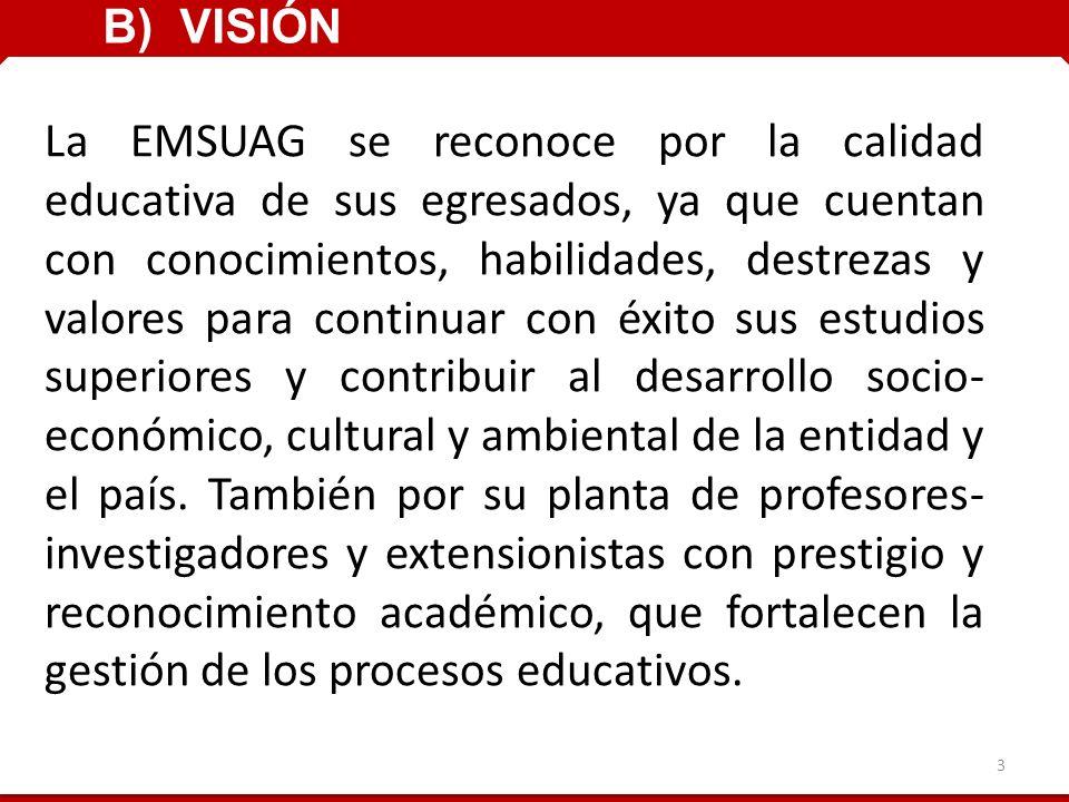 La EMSUAG se reconoce por la calidad educativa de sus egresados, ya que cuentan con conocimientos, habilidades, destrezas y valores para continuar con éxito sus estudios superiores y contribuir al desarrollo socio- económico, cultural y ambiental de la entidad y el país.