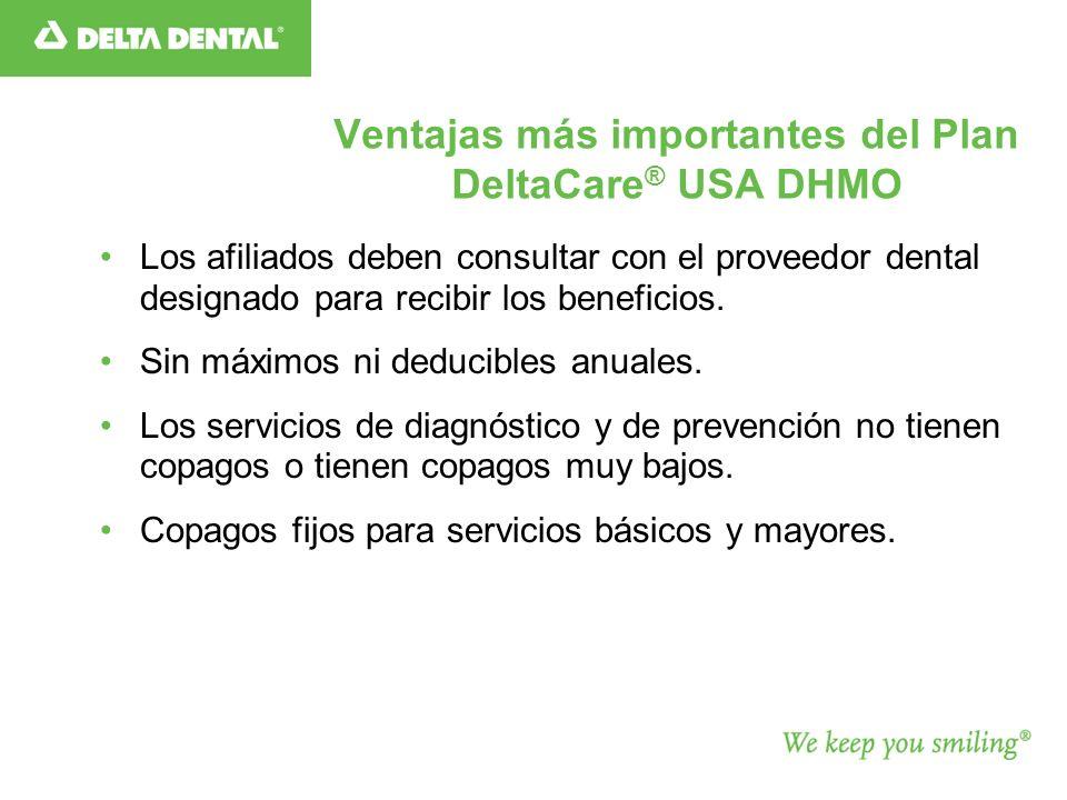 Ventajas más importantes del Plan DeltaCare ® USA DHMO Los afiliados deben consultar con el proveedor dental designado para recibir los beneficios.