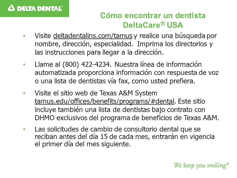 Cómo encontrar un dentista DeltaCare ® USA Visite deltadentalins.com/tamus y realice una búsqueda por nombre, dirección, especialidad.