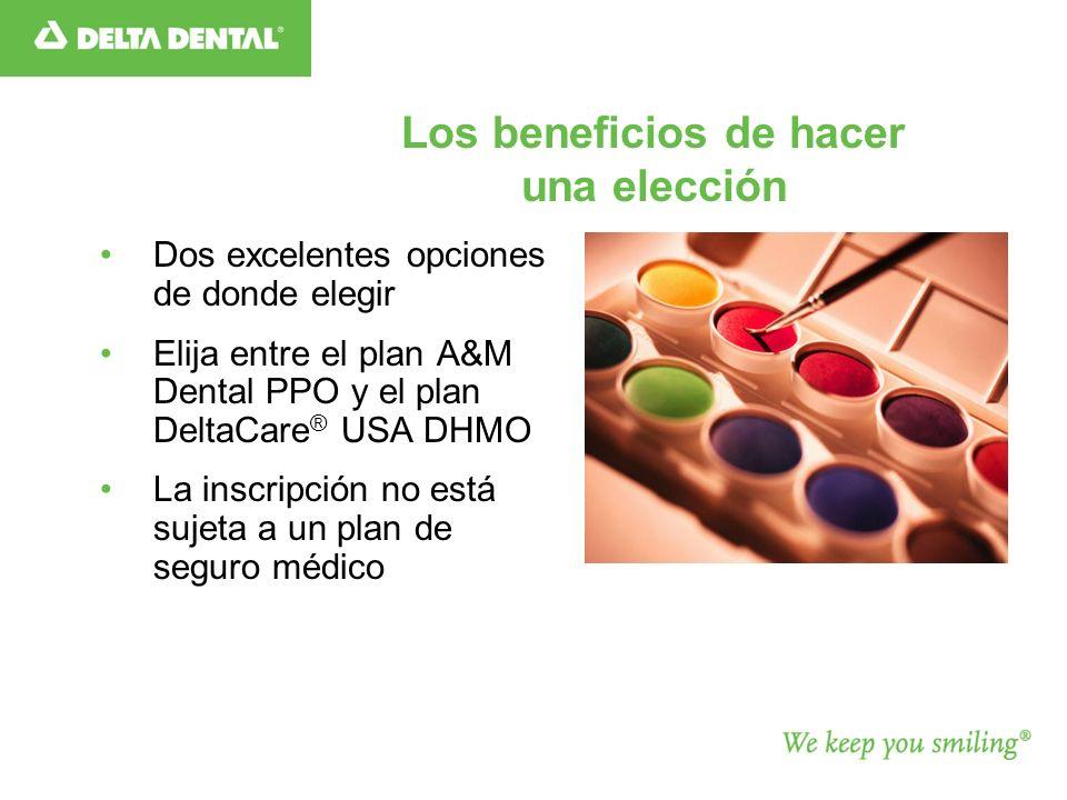Los beneficios de hacer una elección Dos excelentes opciones de donde elegir Elija entre el plan A&M Dental PPO y el plan DeltaCare ® USA DHMO La inscripción no está sujeta a un plan de seguro médico