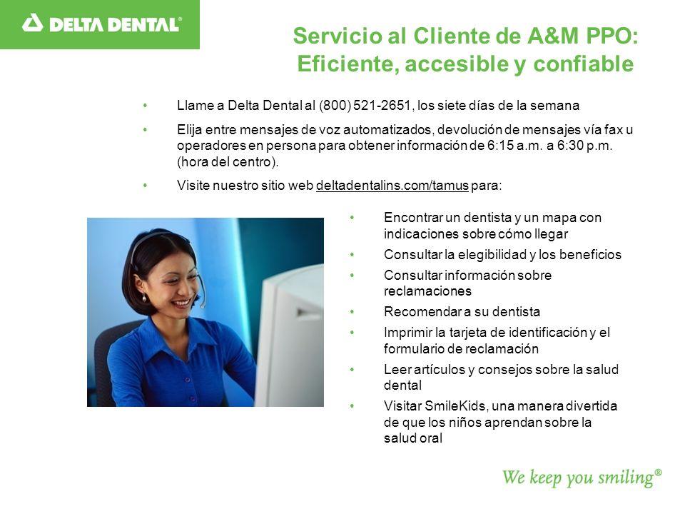 Servicio al Cliente de A&M PPO: Eficiente, accesible y confiable Llame a Delta Dental al (800) 521-2651, los siete días de la semana Elija entre mensajes de voz automatizados, devolución de mensajes vía fax u operadores en persona para obtener información de 6:15 a.m.