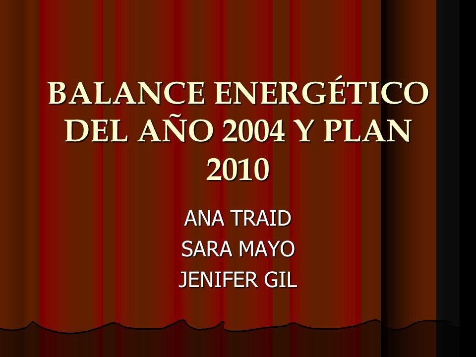 BALANCE ENERGÉTICO DEL AÑO 2004 Y PLAN 2010 ANA TRAID SARA MAYO JENIFER GIL