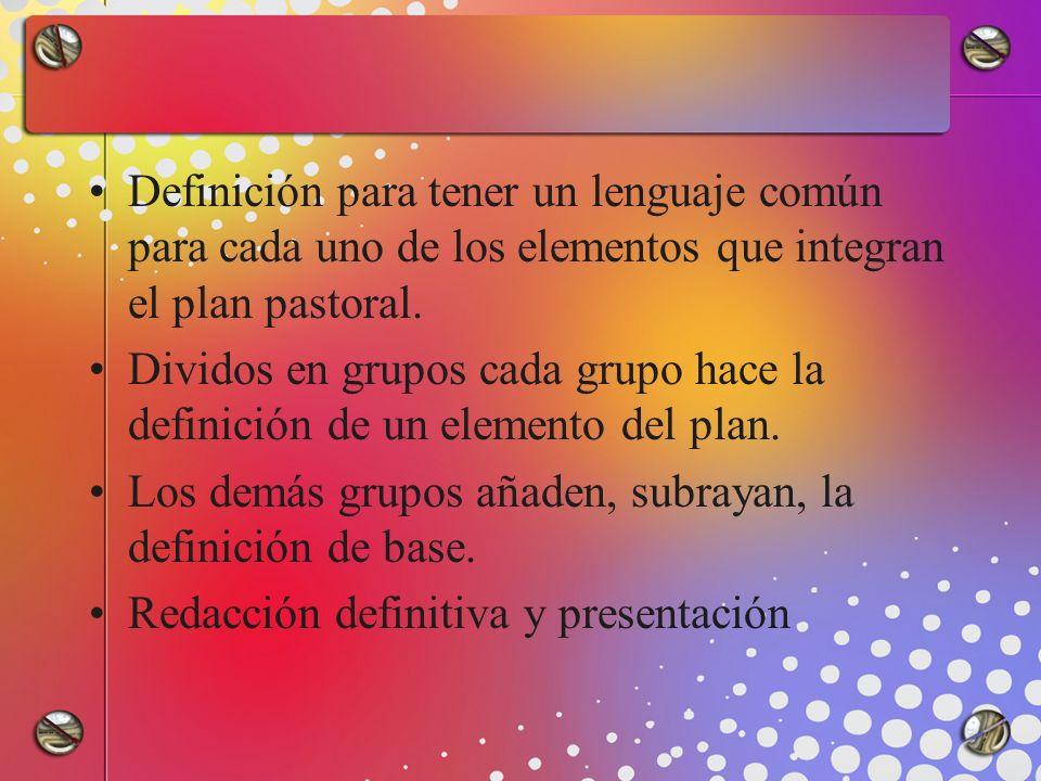 Definición para tener un lenguaje común para cada uno de los elementos que integran el plan pastoral. Dividos en grupos cada grupo hace la definición
