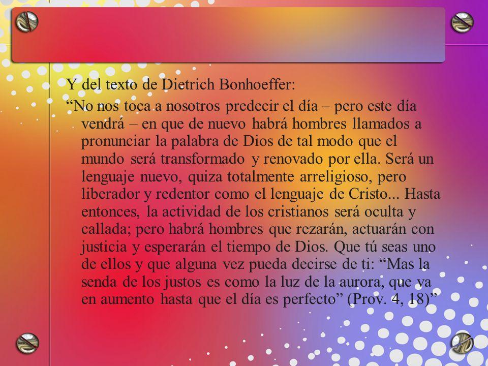 Y del texto de Dietrich Bonhoeffer: No nos toca a nosotros predecir el día – pero este día vendrá – en que de nuevo habrá hombres llamados a pronuncia
