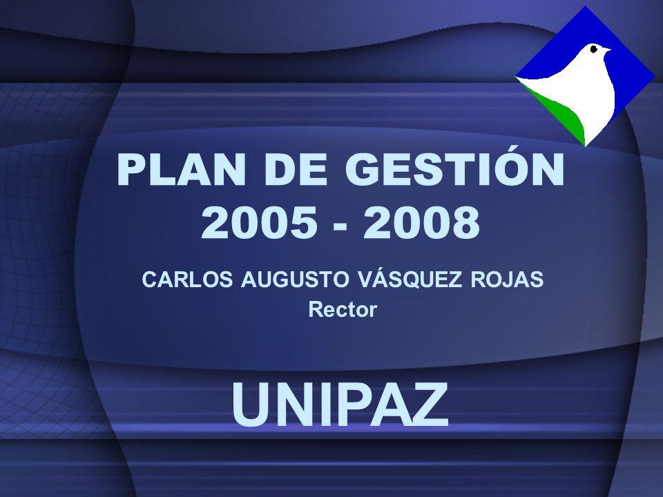 PLAN DE GESTIÓN 2005 - 2008 CARLOS AUGUSTO VÁSQUEZ ROJAS Rector UNIPAZ