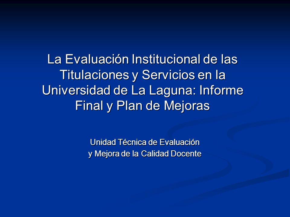La Evaluación Institucional de las Titulaciones y Servicios en la Universidad de La Laguna: Informe Final y Plan de Mejoras Unidad Técnica de Evaluación y Mejora de la Calidad Docente