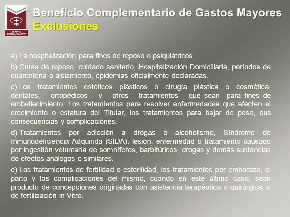 Beneficio Complementario de Gastos Mayores Exclusiones a) La hospitalización para fines de reposo o psiquiátricos. b) Curas de reposo, cuidado sanitar