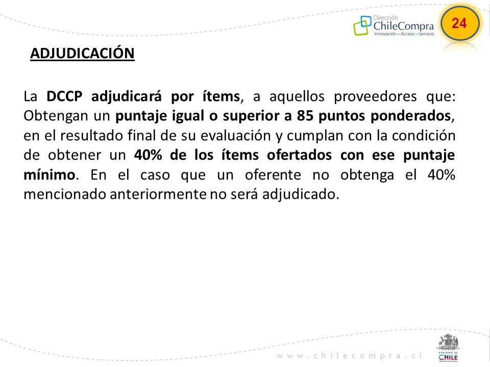 www.chilecompra.cl ADJUDICACIÓN La DCCP adjudicará por ítems, a aquellos proveedores que: Obtengan un puntaje igual o superior a 85 puntos ponderados,
