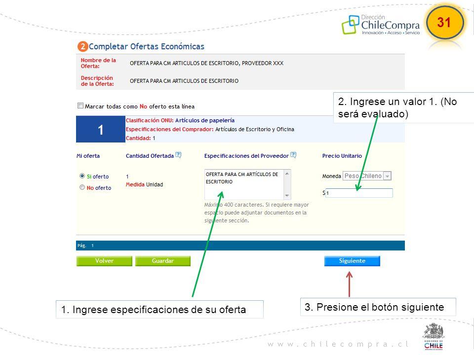 www.chilecompra.cl 1. Ingrese especificaciones de su oferta 2. Ingrese un valor 1. (No será evaluado) 3. Presione el botón siguiente 31