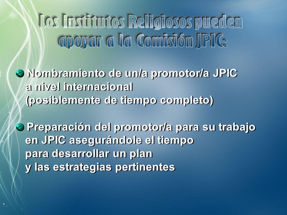 Apoyo a los/as Promotores/as JPIC en el trabajo de animación de sus Institutos Organización de Seminarios y encuentros sobre aspectos de JPIC Promoción de espacios de formación sobre JPIC para promotores/as a nivel nacional Elaboración de materiales formativos sobre JPIC Promoción de campañas urgentes cuando se trata de religiosos/as Vinculación entre las ONGs de los Institutos religiosos y entre aquellos que tienen presencia en la ONU ¿Otras acciones.