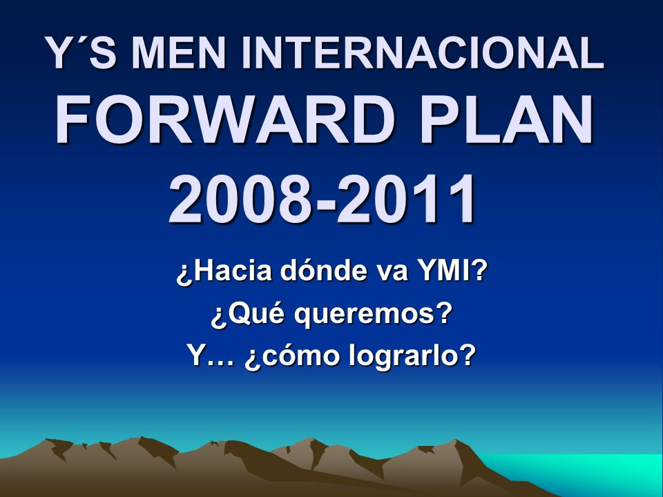 Y´S MEN INTERNACIONAL FORWARD PLAN 2008-2011 ¿Hacia dónde va YMI? ¿Qué queremos? Y… ¿cómo lograrlo?