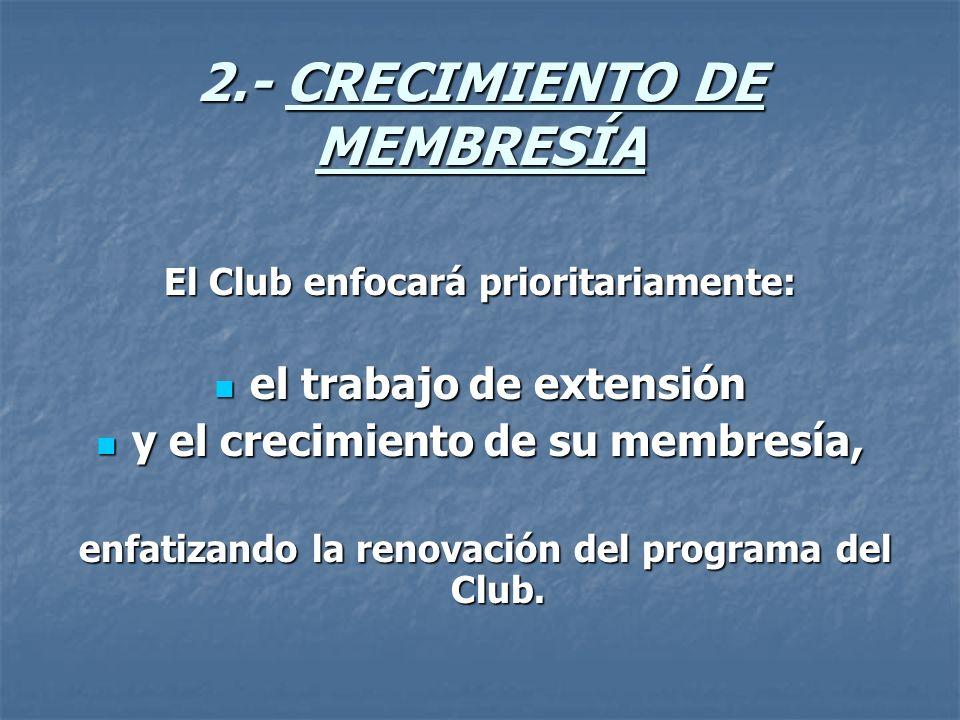 2.- CRECIMIENTO DE MEMBRESÍA El Club enfocará prioritariamente: el trabajo de extensión el trabajo de extensión y el crecimiento de su membresía, y el crecimiento de su membresía, enfatizando la renovación del programa del Club.