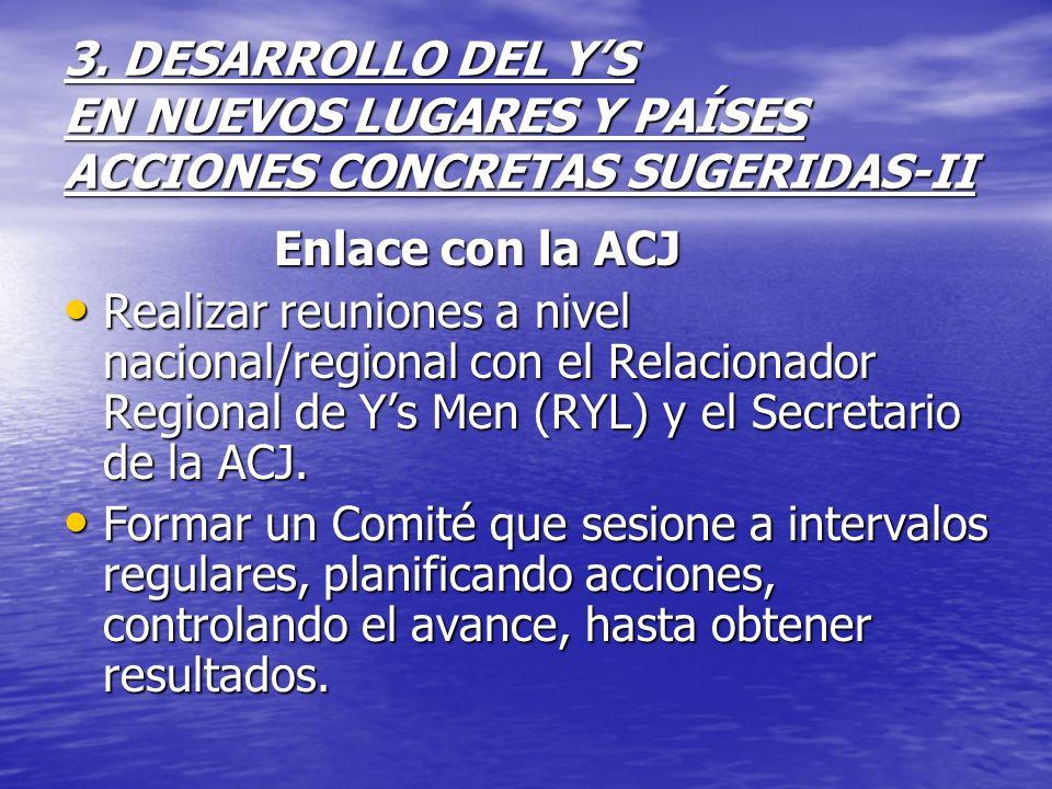 3. DESARROLLO DEL YS EN NUEVOS LUGARES Y PAÍSES ACCIONES CONCRETAS SUGERIDAS-II Enlace con la ACJ Realizar reuniones a nivel nacional/regional con el