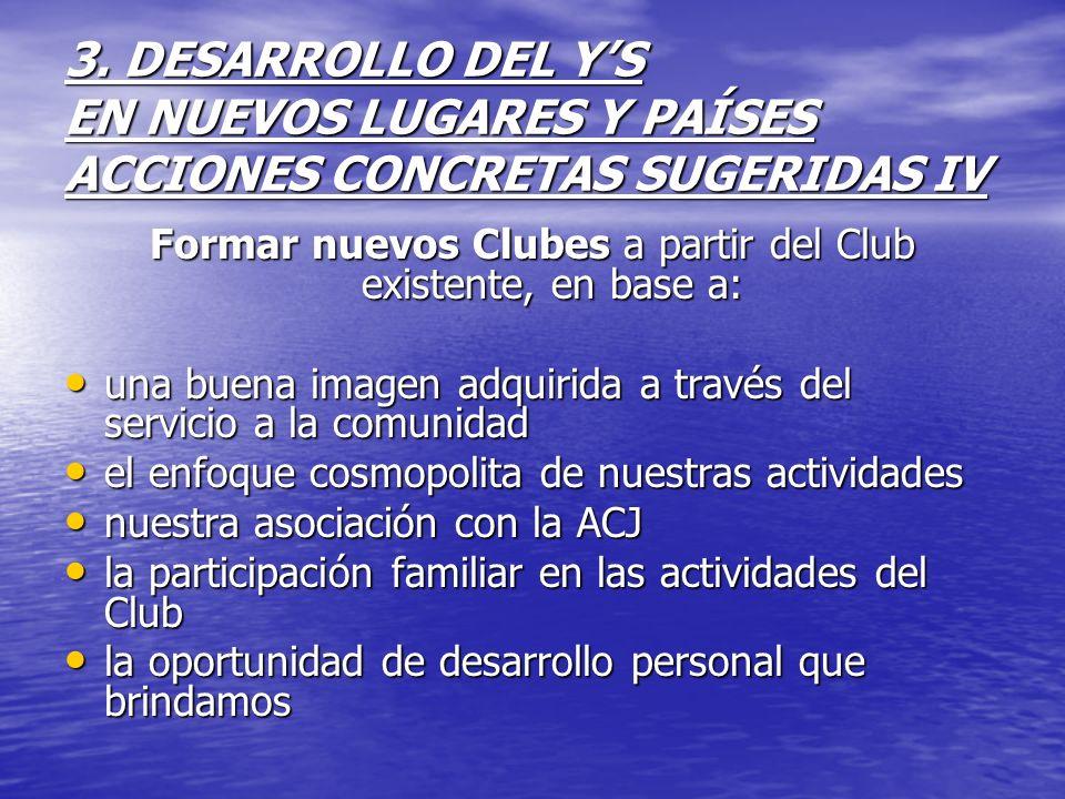 3. DESARROLLO DEL YS EN NUEVOS LUGARES Y PAÍSES ACCIONES CONCRETAS SUGERIDAS IV Formar nuevos Clubes a partir del Club existente, en base a: una buena
