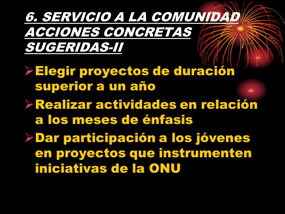 6. SERVICIO A LA COMUNIDAD ACCIONES CONCRETAS SUGERIDAS-II Elegir proyectos de duración superior a un año Realizar actividades en relación a los meses