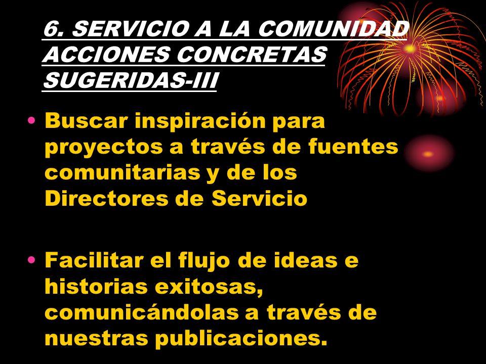 6. SERVICIO A LA COMUNIDAD ACCIONES CONCRETAS SUGERIDAS-III Buscar inspiración para proyectos a través de fuentes comunitarias y de los Directores de