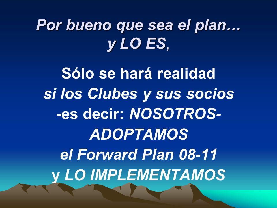 Por bueno que sea el plan… y LO ES, Sólo se hará realidad si los Clubes y sus socios -es decir: NOSOTROS- ADOPTAMOS el Forward Plan 08-11 y LO IMPLEMENTAMOS