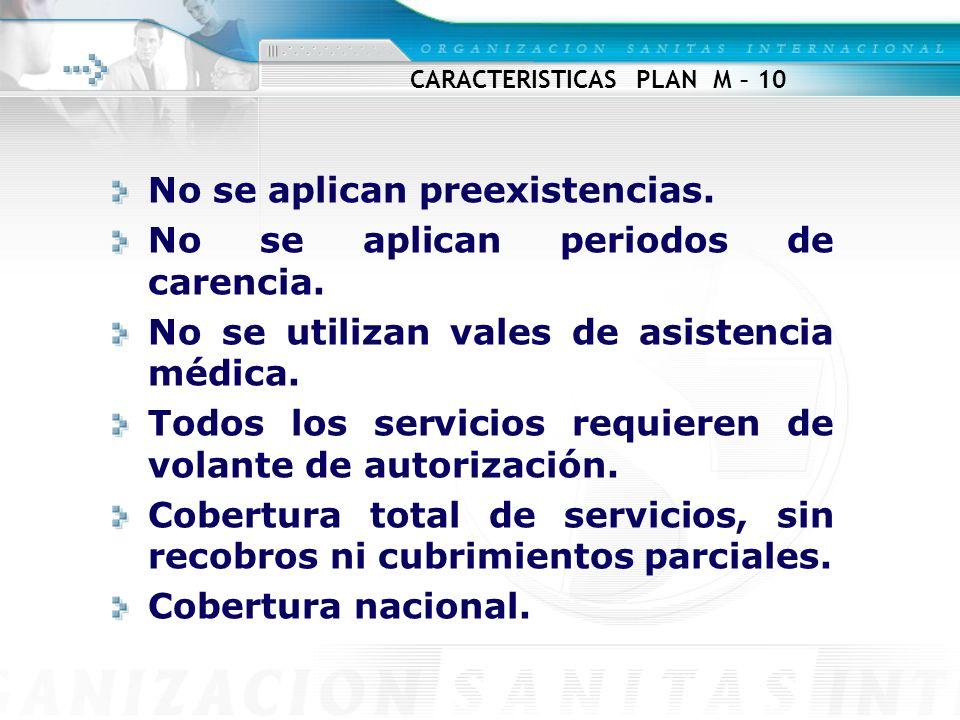CARACTERISTICAS PLAN M – 10 No se aplican preexistencias. No se aplican periodos de carencia. No se utilizan vales de asistencia médica. Todos los ser