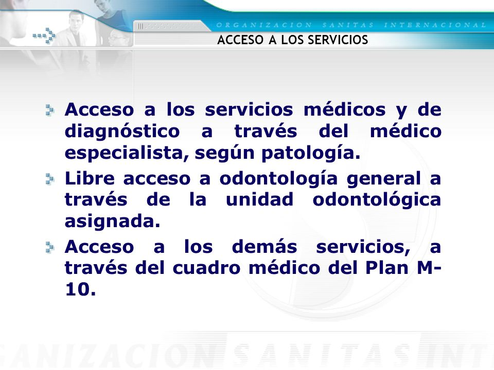 ACCESO A LOS SERVICIOS Acceso a los servicios médicos y de diagnóstico a través del médico especialista, según patología. Libre acceso a odontología g