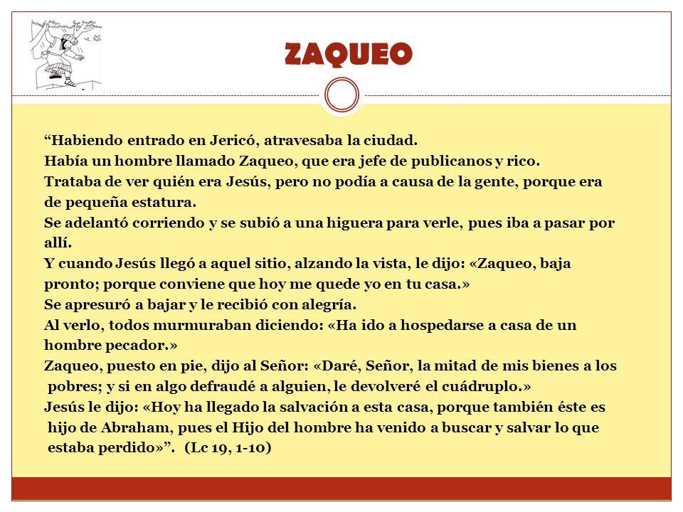 ZAQUEO Habiendo entrado en Jericó, atravesaba la ciudad. Había un hombre llamado Zaqueo, que era jefe de publicanos y rico. Trataba de ver quién era J