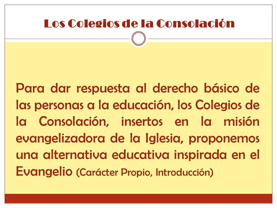 Para dar respuesta al derecho básico de las personas a la educación, los Colegios de la Consolación, insertos en la misión evangelizadora de la Iglesia, proponemos una alternativa educativa inspirada en el Evangelio (Carácter Propio, Introducción) Los Colegios de la Consolación