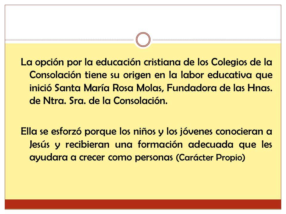 La opción por la educación cristiana de los Colegios de la Consolación tiene su origen en la labor educativa que inició Santa María Rosa Molas, Fundadora de las Hnas.