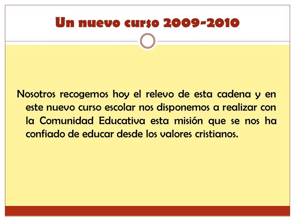 Un nuevo curso 2009-2010 Nosotros recogemos hoy el relevo de esta cadena y en este nuevo curso escolar nos disponemos a realizar con la Comunidad Educativa esta misión que se nos ha confiado de educar desde los valores cristianos.